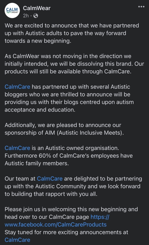 We are excited to announce that we have partnered up with Autistic adults to pave the way forward towards a new beginning.   As CalmWear was not moving in the direction we initially intended, we will be dissolving this brand. Our products will still be available through CalmCare.   CalmCare has partnered up with several Autistic bloggers who we are thrilled to announce will be providing us with their blogs centred upon autism acceptance and education.   Additionally, we are pleased to announce our sponsorship of AIM (Autistic Inclusive Meets).   CalmCare is an Autistic owned organisation. Furthermore 60% of CalmCare's employees have Autistic family members.   Our team at CalmCare are delighted to be partnering up with the Autistic Community and we look forward to building that rapport with you all.  Please join us in welcoming this new beginning and head over to our CalmCare page https://www.facebook.com/CalmCareProducts Stay tuned for more exciting announcements at CalmCare
